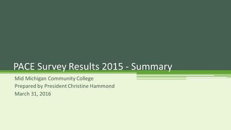 Mid Michigan Community College Prepared by President Christine Hammond March 31, 2016 PACE Survey Results 2015 - Summary.