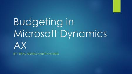 Budgeting in Microsoft Dynamics AX BY: BRAD GEHRLS AND RYAN SEITZ.