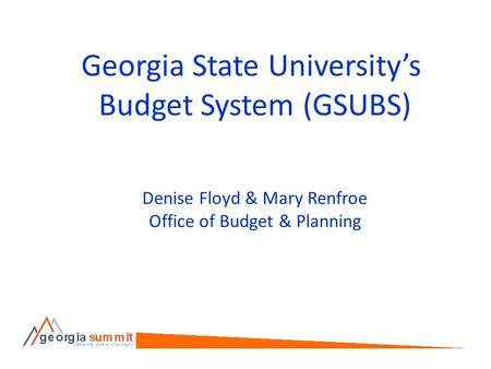 Georgia State University's Budget System (GSUBS) Denise Floyd & Mary Renfroe Office of Budget & Planning.