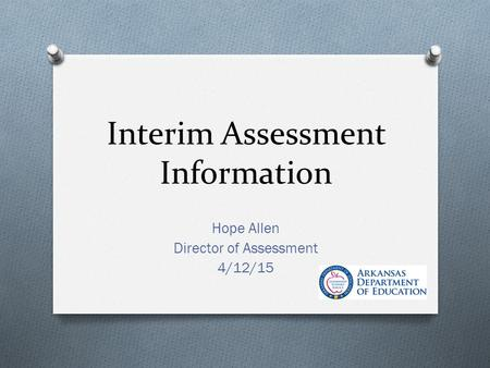 Interim Assessment Information Hope Allen Director of Assessment 4/12/15.