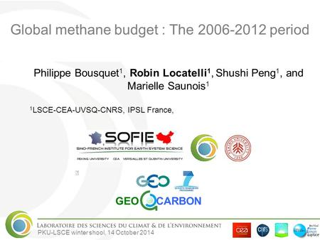 PKU-LSCE winter shool, 14 October 2014 Global methane budget : The 2006-2012 period Philippe Bousquet 1, Robin Locatelli 1, Shushi Peng 1, and Marielle.