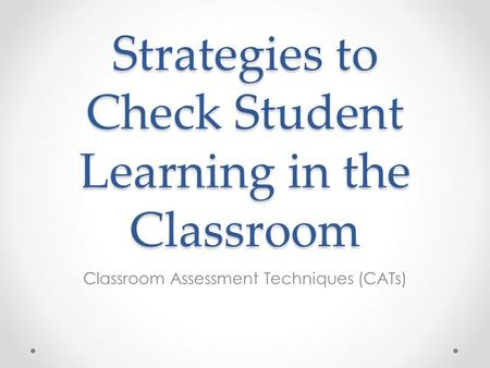 Strategies to Check Student Learning in the Classroom Classroom Assessment Techniques (CATs)