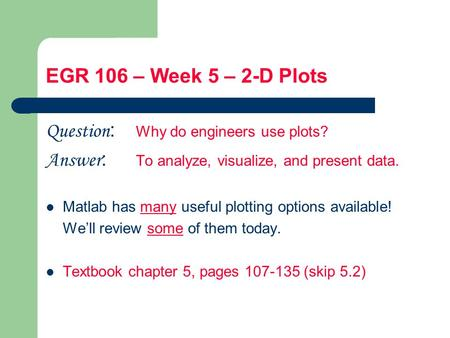 EGR 106 – Week 5 – 2-D Plots Question : Why do engineers use plots? Answer : To analyze, visualize, and present data. Matlab has many useful plotting options.