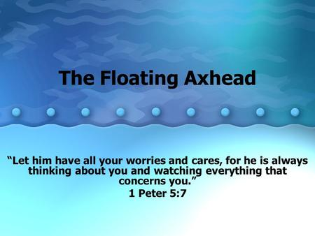 "The Floating Axhead ""Let him have all your worries and cares, for he is always thinking about you and watching everything that concerns you."" 1 Peter 5:7."