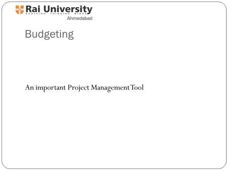 Budgeting An important Project Management Tool. What is a budget? A Plan A Limit A Schedule A Reality Check An Allocation.