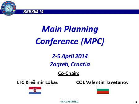 SEESIM 14 UNCLASSIFIED 1 Main Planning Conference (MPC) 2-5 April 2014 Zagreb, Croatia Co-Chairs LTC Krešimir LokasCOL Valentin Tzvetanov.