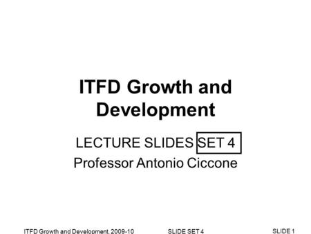 ITFD Growth and Development, 2009-10 SLIDE SET 4 SLIDE 1 ITFD Growth and Development LECTURE SLIDES SET 4 Professor Antonio Ciccone.