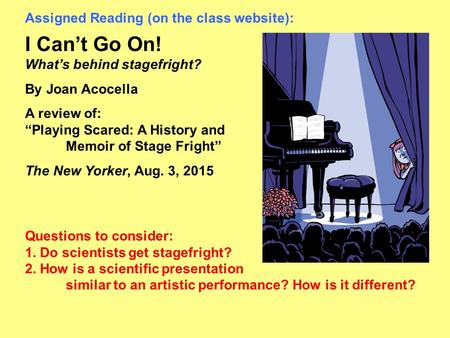 "Assigned Reading (on the class website): I Can't Go On! What's behind stagefright? By Joan Acocella A review of: ""Playing Scared: A History and Memoir."