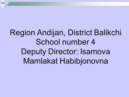 Region Andijan, District Balikchi School number 4 Deputy Director: Isamova Mamlakat Habibjonovna.