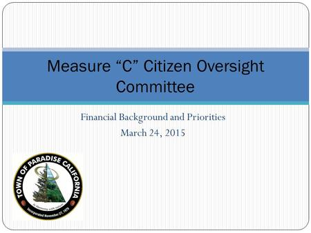 "Financial Background and Priorities March 24, 2015 Measure ""C"" Citizen Oversight Committee."