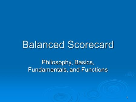 1 Balanced Scorecard Philosophy, Basics, Fundamentals, and Functions.