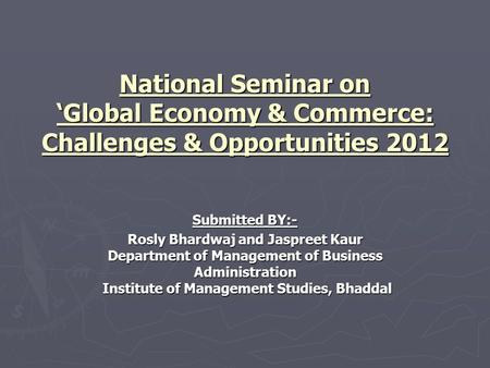 National Seminar on 'Global Economy & Commerce: Challenges & Opportunities 2012 Submitted BY:- Rosly Bhardwaj and Jaspreet Kaur Department of Management.