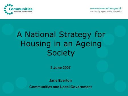 A National Strategy for Housing in an Ageing Society 5 June 2007 Jane Everton Communities and Local Government.
