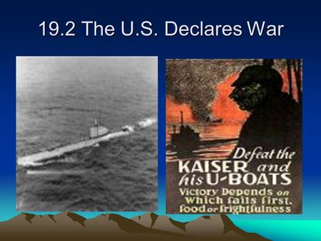 "19.2 The U.S. Declares War. Friction between the U.S. and Germany increased between 1914 to 1917. ""Preparedness"" movement continued to gain support in."