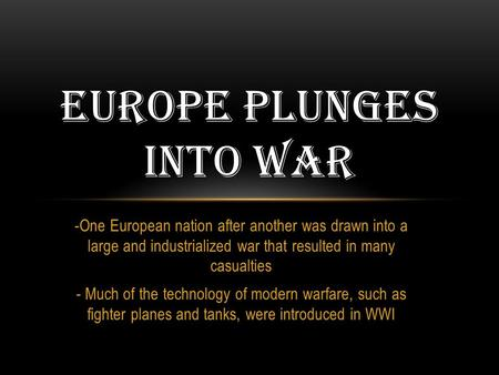 -One European nation after another was drawn into a large and industrialized war that resulted in many casualties - Much of the technology of modern warfare,