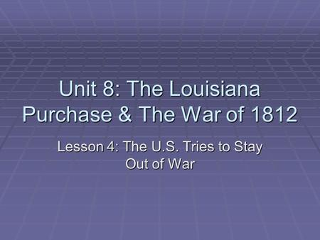 Unit 8: The Louisiana Purchase & The War of 1812 Lesson 4: The U.S. Tries to Stay Out of War.