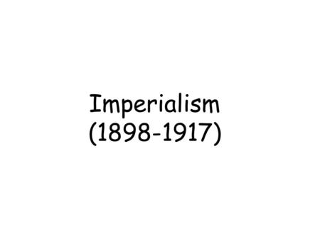 "Imperialism (1898-1917). Imperialism A.Economic Interests - Businesses needed more customers and resources! B. Ideology - "" We are the best! Of course."