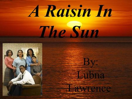 A Raisin In The Sun By: Lubna Lawrence. 1.Act 1, Scene 1 Message: Help each other with the money. If you fight for your dream you will reach it. Advise.