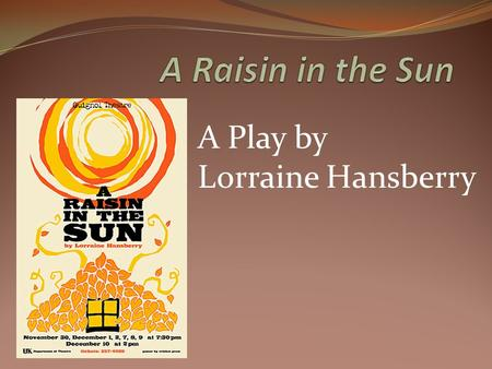 "A Play by Lorraine Hansberry. The Title Originally Crystal Stair Came from a line from Langston Hughes's poem (1951) "" A Dream Deferred"" Post WWII – 1950's."