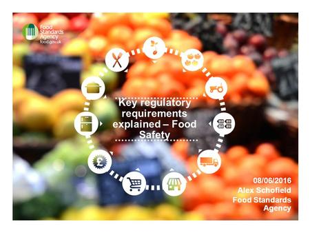 Key regulatory requirements explained – Food Safety 08/06/2016 Alex Schofield Food Standards Agency.