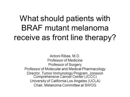 What should patients with BRAF mutant melanoma receive as front line therapy? Antoni Ribas, M.D. Professor of Medicine Professor of Surgery Professor of.