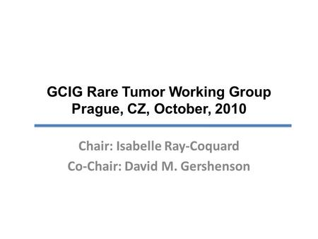 GCIG Rare Tumor Working Group Prague, CZ, October, 2010 Chair: Isabelle Ray-Coquard Co-Chair: David M. Gershenson.
