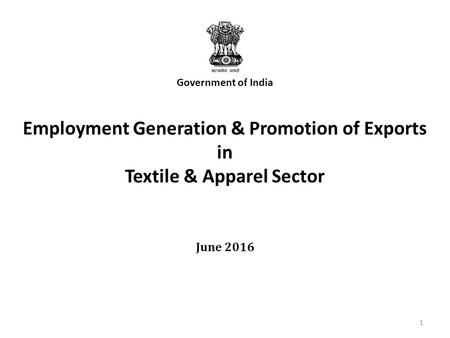 June 2016 Government of India Employment Generation & Promotion of Exports in Textile & Apparel Sector 1.