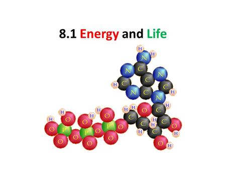 8.1 Energy and Life. k Energy is the ability to do work. For cells, 1. Their growth and development. 2. The building of molecules. 3. The maintaining.
