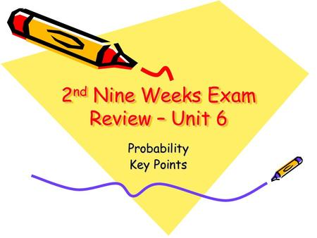 2 nd Nine Weeks Exam Review – Unit 6 Probability Key Points.