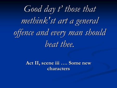 Good day t' those that methink'st art a general offence and every man should beat thee. Act II, scene iii …. Some new characters.