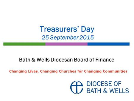 Treasurers' Day 25 September 2015 Bath & Wells Diocesan Board of Finance Changing Lives, Changing Churches for Changing Communities.