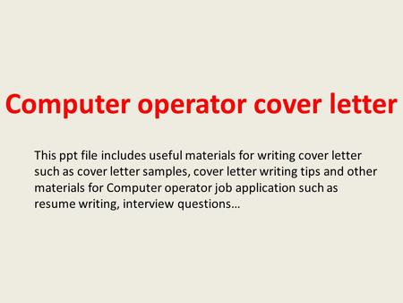 Computer operator cover letter This ppt file includes useful materials for writing cover letter such as cover letter samples, cover letter writing tips.