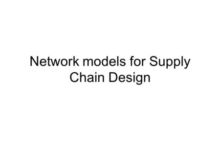 Network models for Supply Chain Design. Network design decision Facility role; production, storage, cross-docking, processes performed and products produced.