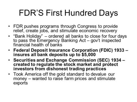 "FDR'S First Hundred Days FDR pushes programs through Congress to provide relief, create jobs, and stimulate economic recovery ""Bank Holiday"" – ordered."