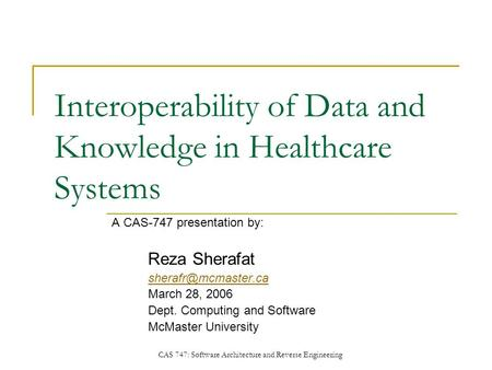 CAS 747: Software Architecture and Reverse Engineering Interoperability of Data and Knowledge in Healthcare Systems A CAS-747 presentation by: Reza Sherafat.