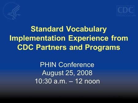 Standard Vocabulary Implementation Experience from CDC Partners and Programs PHIN Conference August 25, 2008 10:30 a.m. – 12 noon.