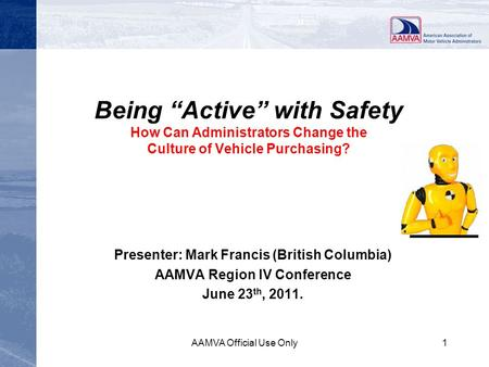 "Being ""Active"" with Safety How Can Administrators Change the Culture of Vehicle Purchasing? Presenter: Mark Francis (British Columbia) AAMVA Region IV."