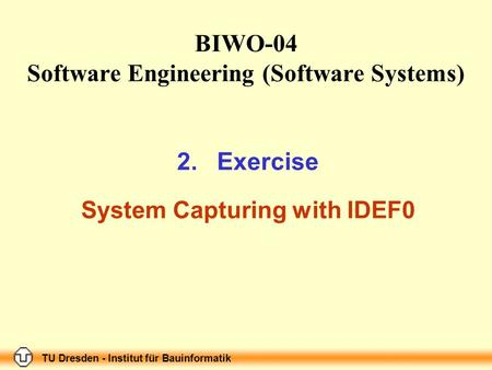 TU Dresden - Institut für Bauinformatik Folie-Nr.: 1 BIWO-04 Software Engineering (Software Systems) 2.Exercise System Capturing with IDEF0 TU Dresden.