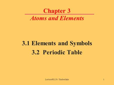 LecturePLUS Timberlake1 Chapter 3 Atoms and Elements 3.1 Elements and Symbols 3.2 Periodic Table.