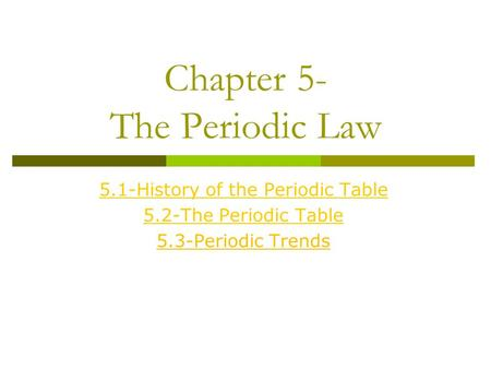 Chapter 5- The Periodic Law 5.1-History of the Periodic Table 5.2-The Periodic Table 5.3-Periodic Trends.