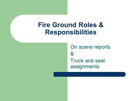 Fire Ground Roles & Responsibilities On scene reports & Truck and seat assignments.