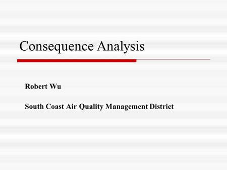 Consequence Analysis Robert Wu South Coast Air Quality Management District.