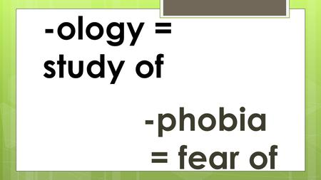 -ology = study of -phobia = fear of. anthropology The study of humans.