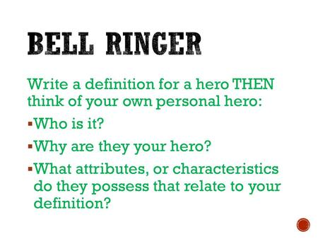 Write a definition for a hero THEN think of your own personal hero:  Who is it?  Why are they your hero?  What attributes, or characteristics do they.