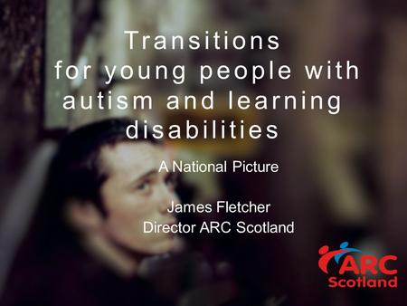 Transitions for young people with autism and learning disabilities A National Picture James Fletcher Director ARC Scotland.