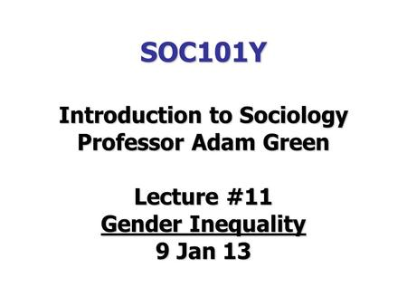 SOC101Y Introduction to Sociology Professor Adam Green Lecture #11 Gender Inequality 9 Jan 13.