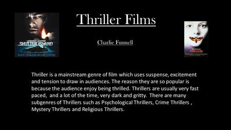 Thriller Films Thriller is a mainstream genre of film which uses suspense, excitement and tension to draw in audiences. The reason they are so popular.
