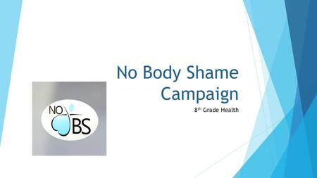 No Body Shame Campaign 8 th Grade Health. Things to think about…  Where do we get our ideas for what we think looks attractive?  Do other peoples opinions.