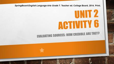 UNIT 2 ACTIVITY 6 EVALUATING SOURCES: HOW CREDIBLE ARE THEY? SpringBoard English Language Arts Grade 7. Teacher ed. College Board, 2014. Print.