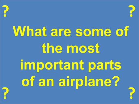 ? ?? ? What are some of the most important parts of an airplane?